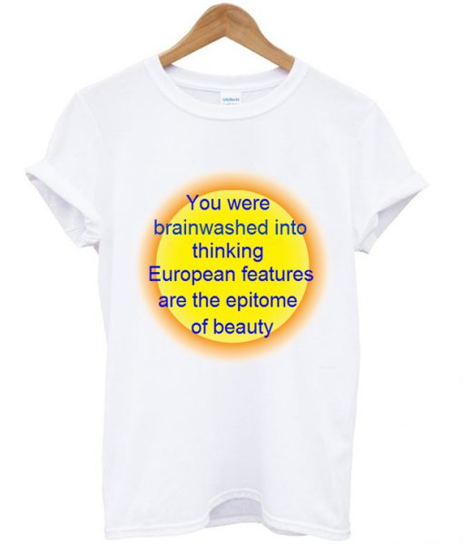 you were brainwashed into thinking european features T Shirt