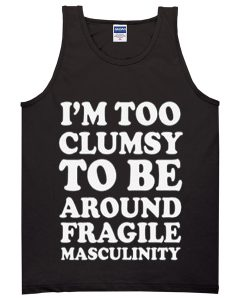 im too clumsy to be around fragile masculinity tanktop