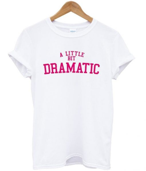 a little bit dramatic tshirt