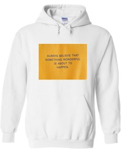 always believe that something wonderful is about to happen hoodie