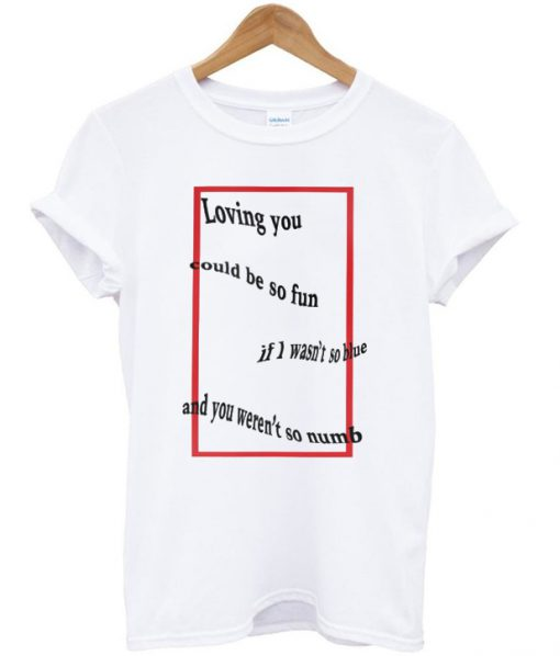 Loving you could be so fun t-shirt