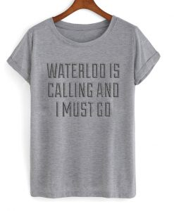 waterloo is calling and i must go t-shirt