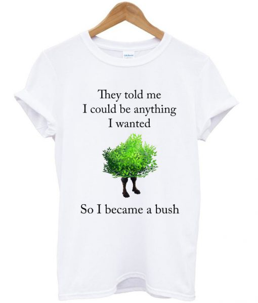 they told me i could be anything i wanted t-shirt