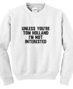 unless you're tom holland sweatshirt