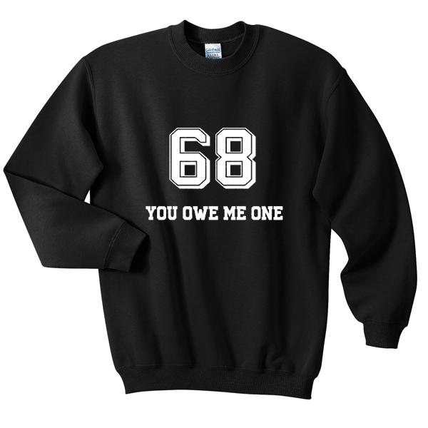 68 you owe me one sweatshirt